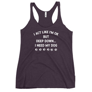 Deep Down I Need My Dog Racerback Tank