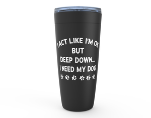 Deep Down I Need My Dog 20oz Tumbler