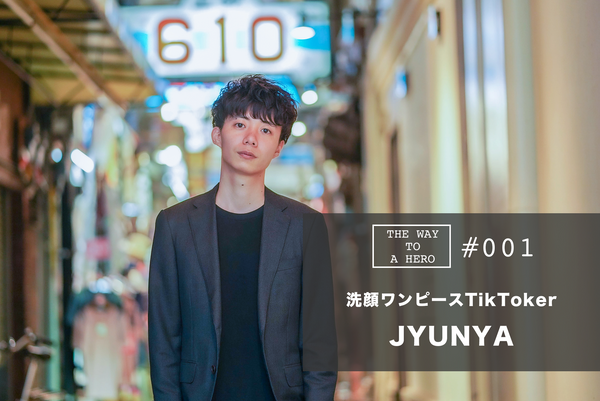 THE WAY TO A HERO - #001 JYUNYA(「洗顔ワンピース」TikToker)