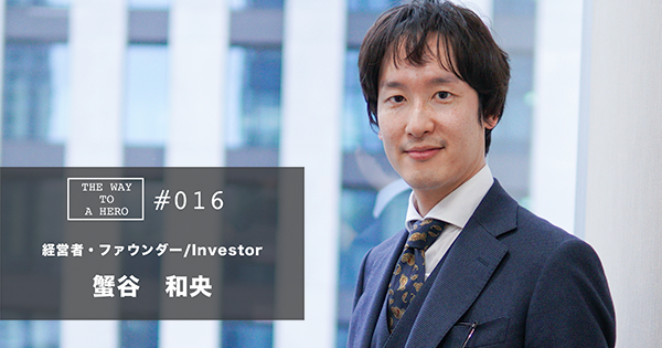 THE WAY TO A HERO - #016 蟹谷 和央(経営者、ファウンダー/Investor)