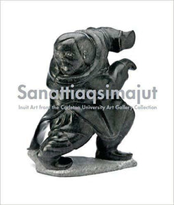 SANATTIAQSIMAJUT - INUIT ART FROM THE CARLTON UNIVERSITY COLLECTION