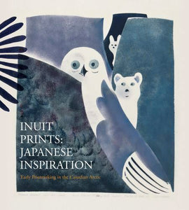 INUIT PRINTS : JAPANESE INSPIRATION - EARLY PRINTMAKING IN THE CANADIAN ARCTIC