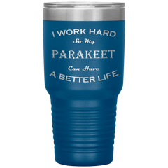 I Work Hard So My Parakeet Can Have a Better Life 30 Oz. Tumbler