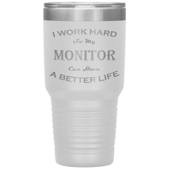 I Work Hard So My Monitor Can Have a Better Life 30 Oz. Tumbler