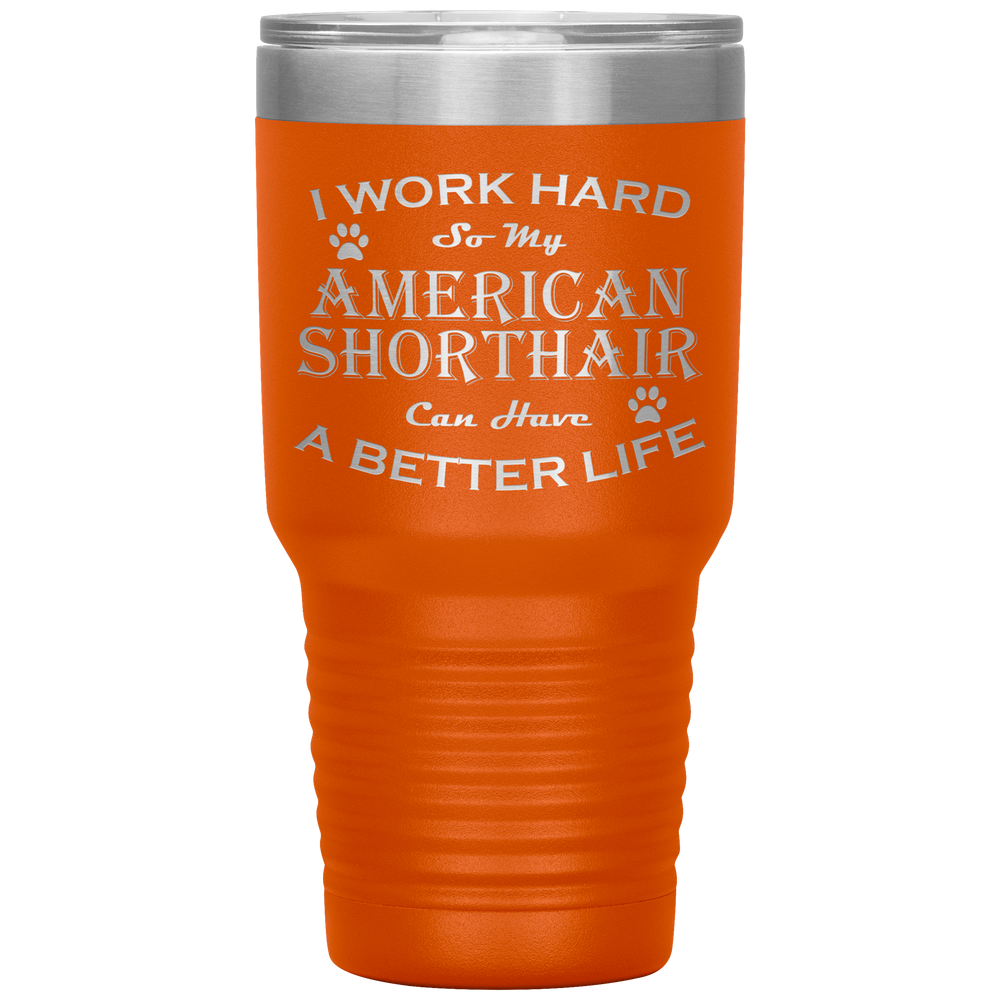 I Work Hard So My American Shorthair Can Have a Better Life 30 Oz. Tumbler