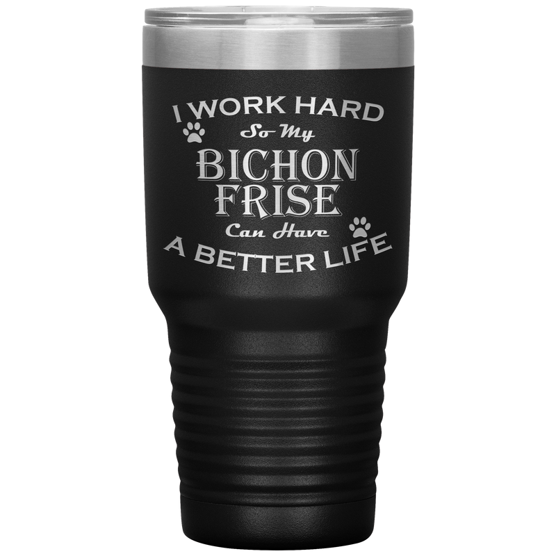I Work Hard So My Bichon Frise Can Have a Better Life 30 Oz. Tumbler