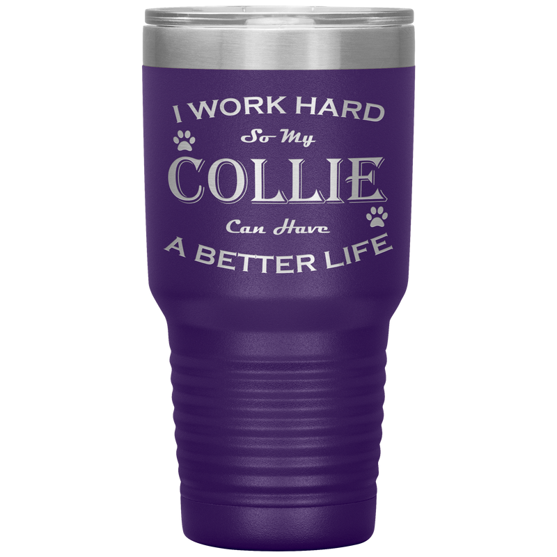 I Work Hard So My Collie Can Have a Better Life 30 Oz. Tumbler