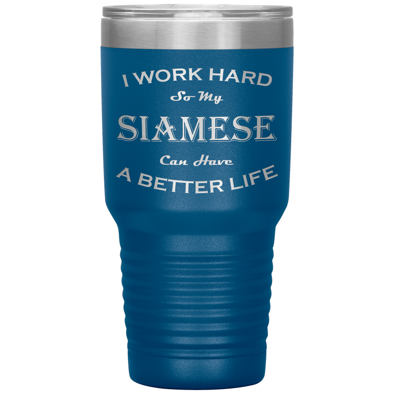 I Work Hard So My Siamese Can Have a Better Life 30 Oz. Tumbler