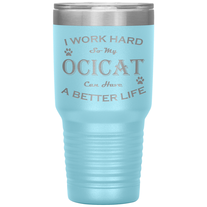 I Work Hard So My Ocicat Can Have a Better Life 30 Oz. Tumbler