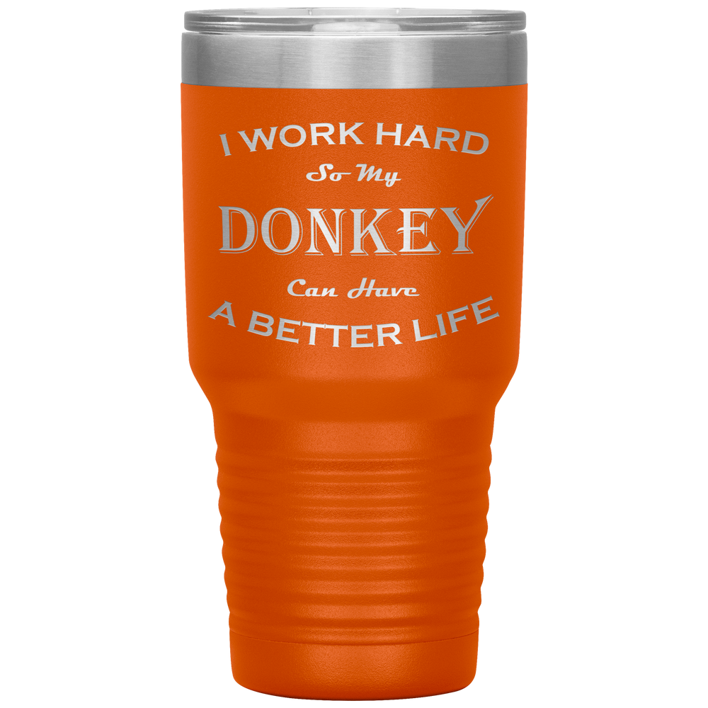 I Work Hard So My Donkey Can Have a Better Life 30 Oz. Tumbler