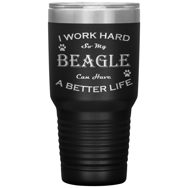 I Work Hard So My Beagle Can Have a Better Life 30 Oz. Tumbler