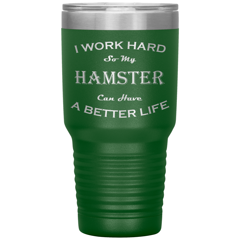 I Work Hard So My Hamster Can Have a Better Life 30 Oz. Tumbler