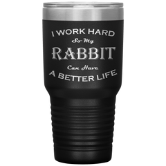 I Work Hard So My Rabbit Can Have a Better Life 30 Oz. Tumbler