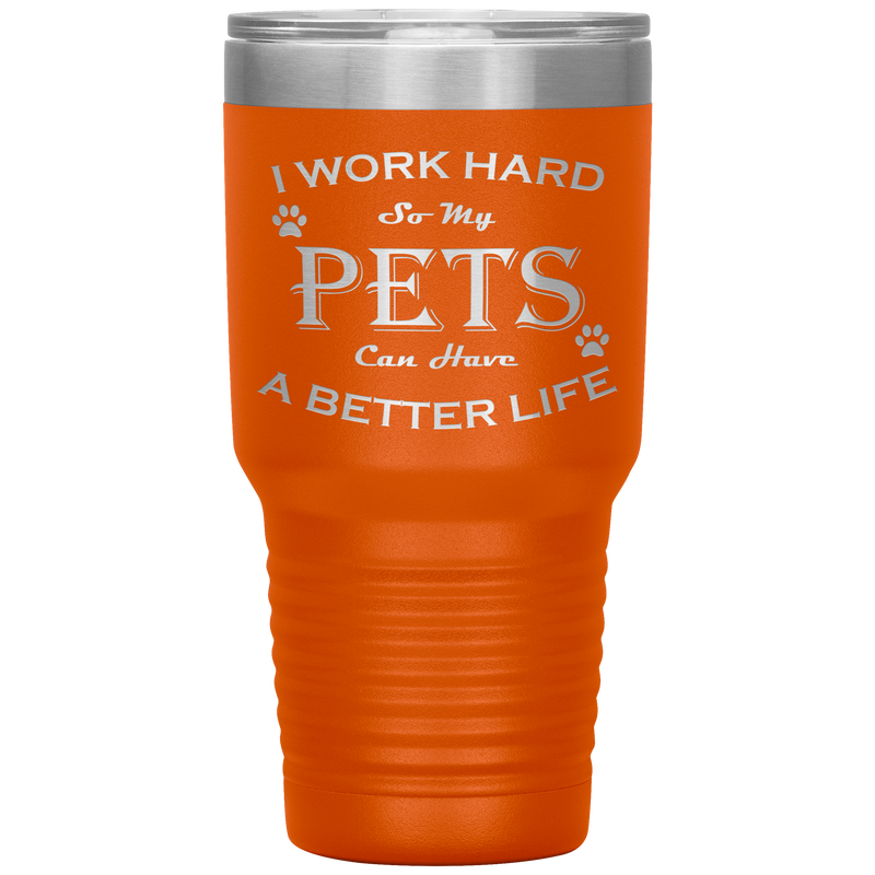 I Work Hard So My Pets Can Have a Better Life 30 Oz. Tumbler