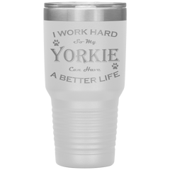 I Work Hard So My Yorkie Can Have a Better Life 30 Oz. Tumbler