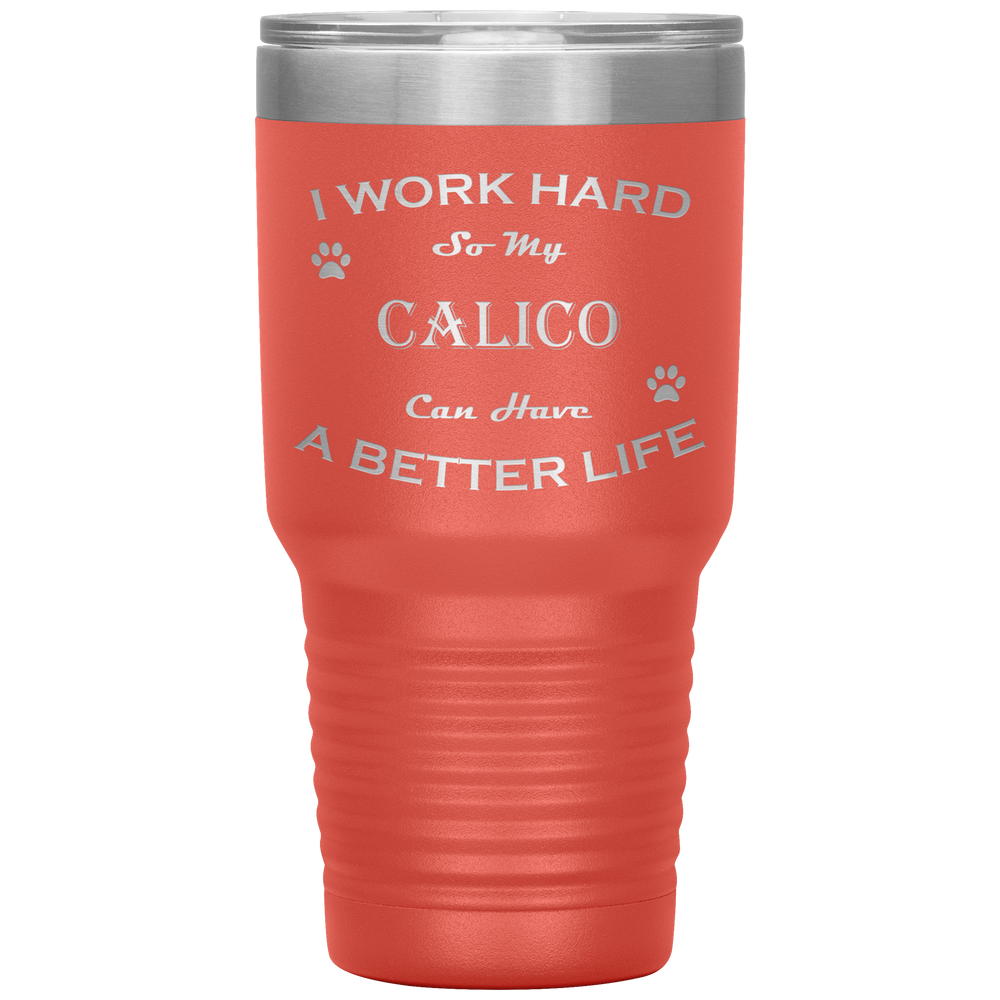 I Work Hard So My Calico Can Have a Better Life 30 Oz. Tumbler