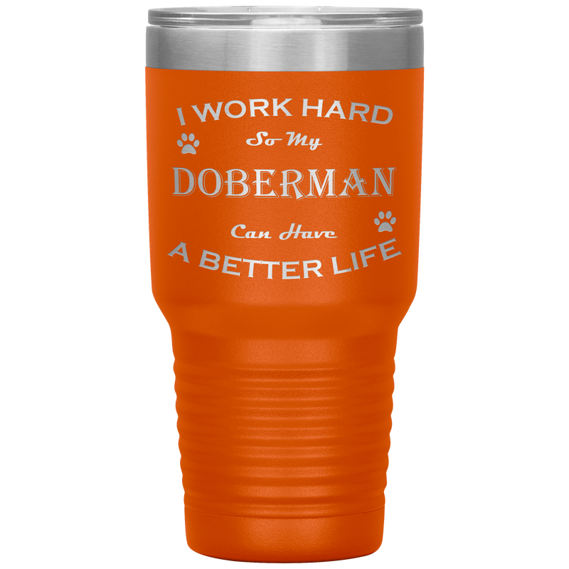 I Work Hard So My Doberman Can Have a Better Life 30 Oz. Tumbler