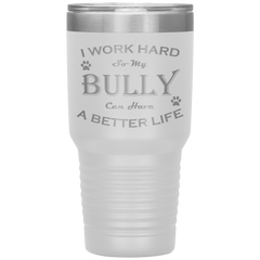 I Work Hard So My Bully Can Have a Better Life 30 Oz. Tumbler