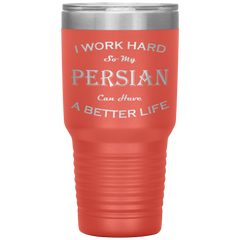 I Work Hard So My Persian Can Have a Better Life 30 Oz. Tumbler