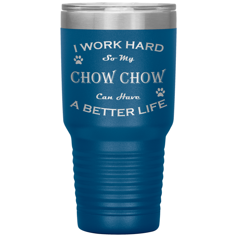I Work Hard So My Chow Chow Can Have a Better Life 30 Oz. Tumbler