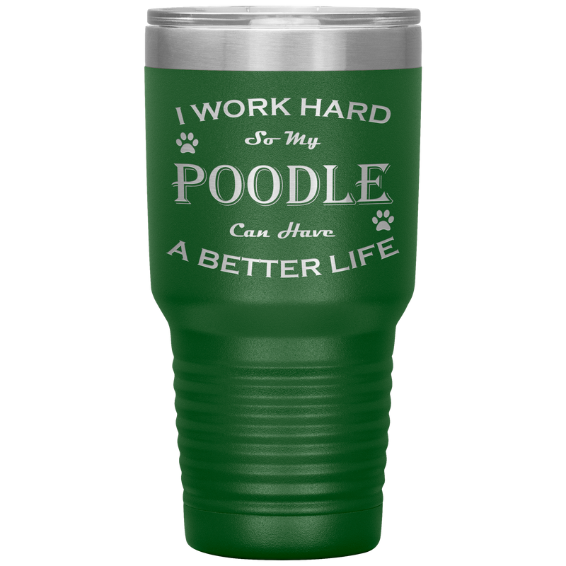 I Work Hard So My Poodle Can Have a Better Life 30 Oz. Tumbler