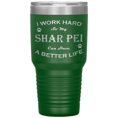 I Work Hard So My Shar Pei Can Have a Better Life 30 Oz. Tumbler