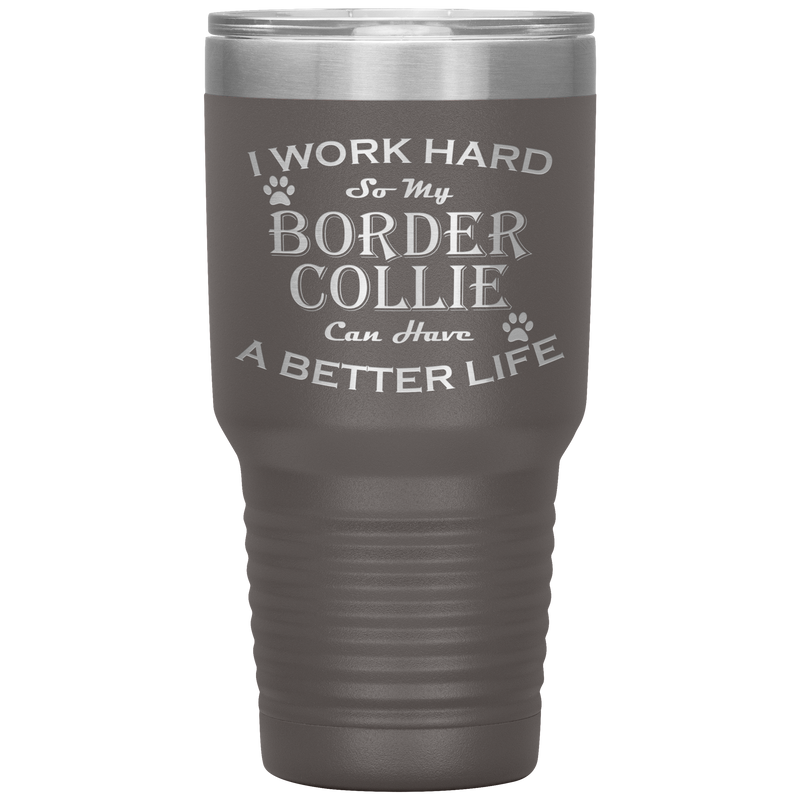 I Work Hard So My Border Collie Can Have a Better Life 30 Oz. Tumbler