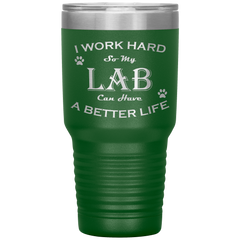 I Work Hard So My Lab Can Have a Better Life 30 Oz. Tumbler