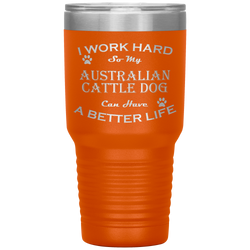 I Work Hard So My Australian Cattle Dog Can Have a Better Life 30 Oz. Tumbler