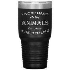 I Work Hard So My Animals Can Have a Better Life 30 Oz. Tumbler