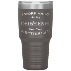 I Work Hard So My Chiweenie Can Have a Better Life 30 Oz. Tumbler
