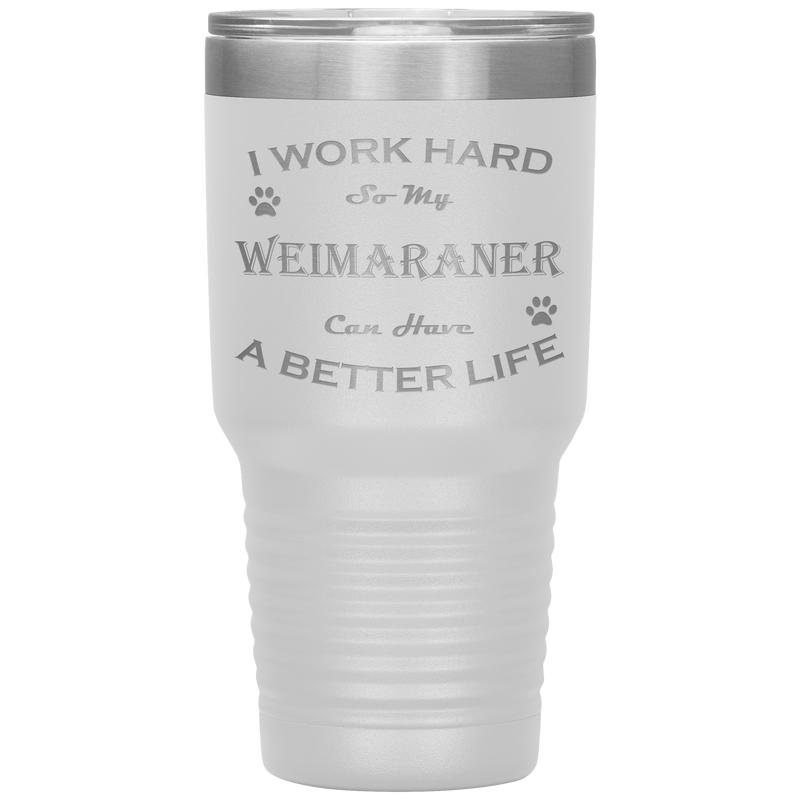 I Work Hard So My Weimaraner Can Have a Better Life 30 Oz. Tumbler