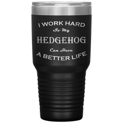 I Work Hard So My Hedgehog Can Have a Better Life 30 Oz. Tumbler