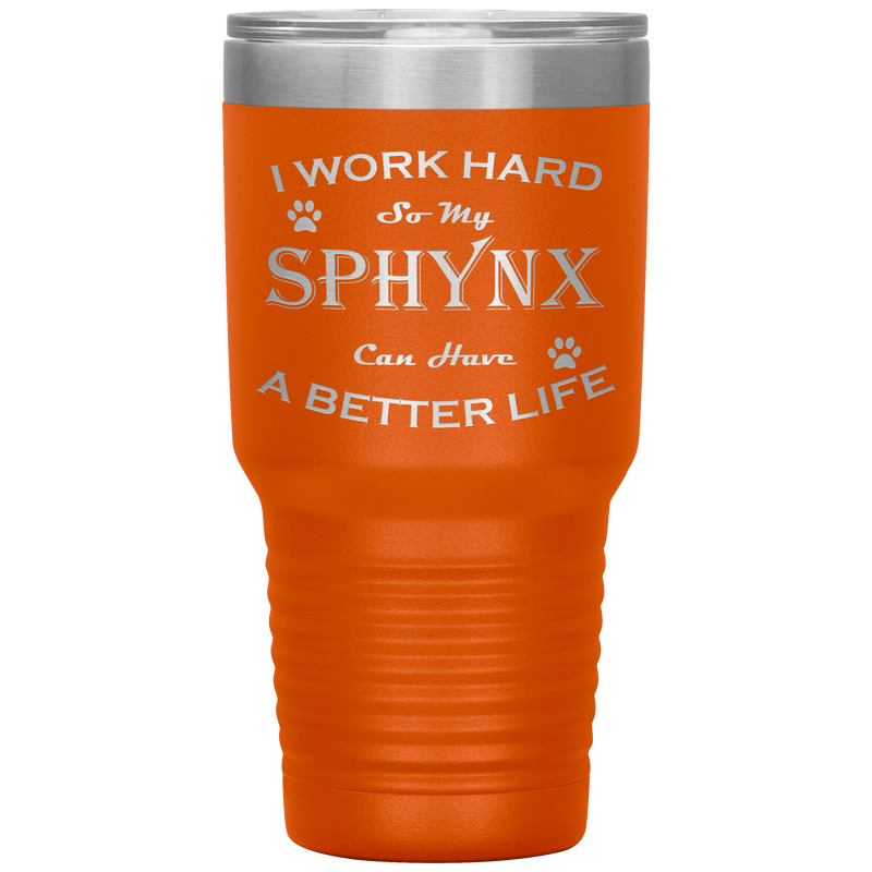 I Work Hard So My Sphynx Can Have a Better Life 30 Oz. Tumbler