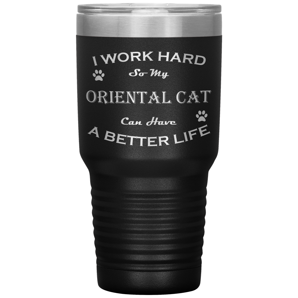 I Work Hard So My Oriental Cat Can Have a Better Life 30 Oz. Tumbler