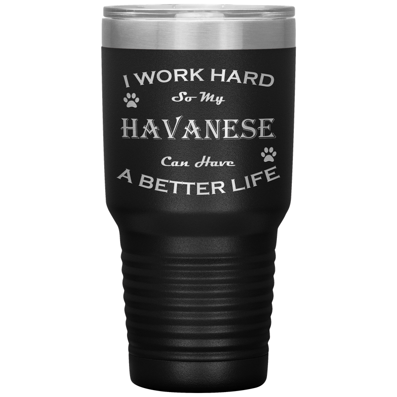 I Work Hard So My Havanese Can Have a Better Life 30 Oz. Tumbler