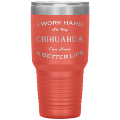 I Work Hard So My Chihuahua Can Have a Better Life 30 Oz. Tumbler