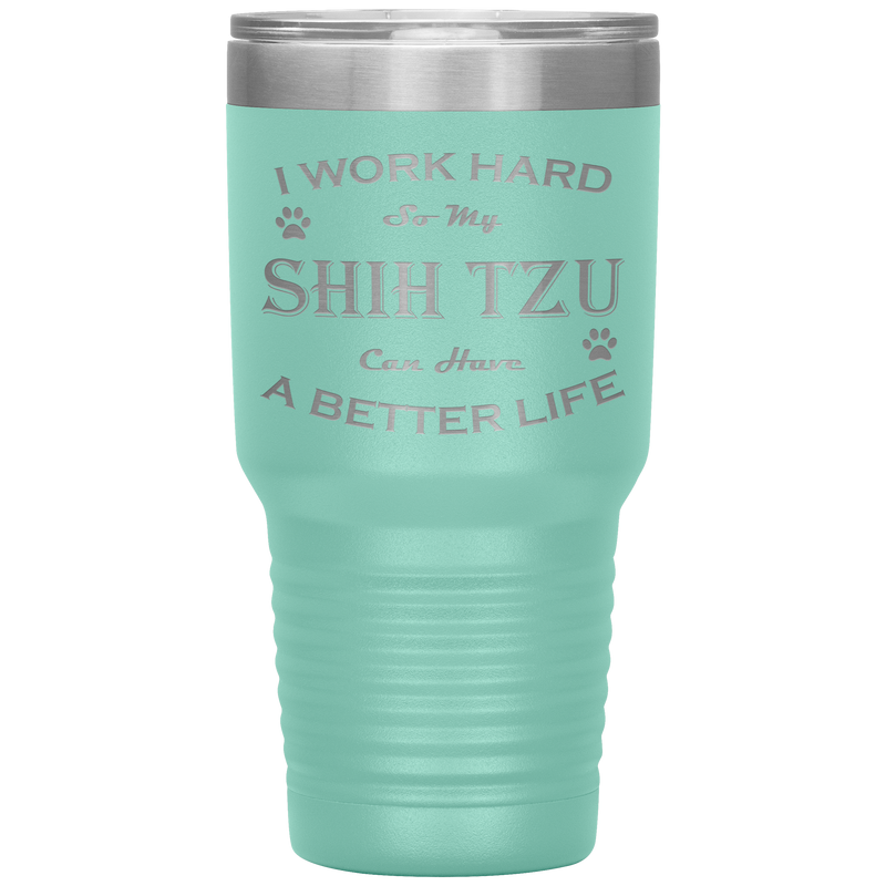 I Work Hard So My Shih Tzu Can Have a Better Life 30 Oz. Tumbler