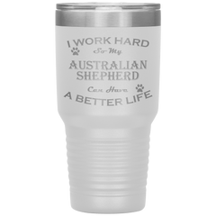 I Work Hard So My Austrailian Shepherd Can Have a Better Life 30 Oz. Tumbler