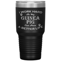I Work Hard So My Guinea Pig Can Have a Better Life 30 Oz. Tumbler