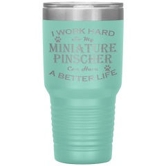 I Work Hard So My Miniature Pinscher Can Have a Better Life 30 Oz. Tumbler