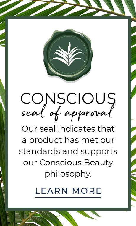 Conscious Seal of Approval. Our seal indicates thata product has met our standards and supports our Conscious Beauty philosophy.