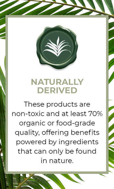 Conscious Beauty Seal, Naturally Derived. These products are non-toxic and at least 70% organic or food-grade quality, offering benefits powered by ingredients that can only be found in nature.