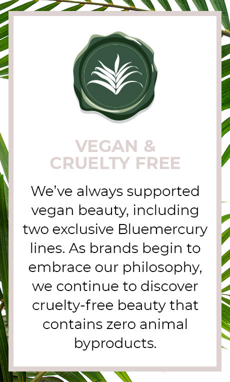 Conscious Beauty Seal, Vegan & Cruelty Free. We've always supported vegan beauty, including two exclusive Bluemercury lines. As brands begin to embrace our philosophy, we continue to discover cruelty-free beauty that contains zero animal byproducts.