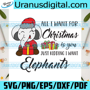 All I Want For Christmas is You Just Kidding I Want, Christmas Svg, Christmas gift, Merry Christmas, Happy Christmas day, Xmas, Christmas Decoration svg, Christmas Gift svg, Elephants, Elephants gift, love Elephants
