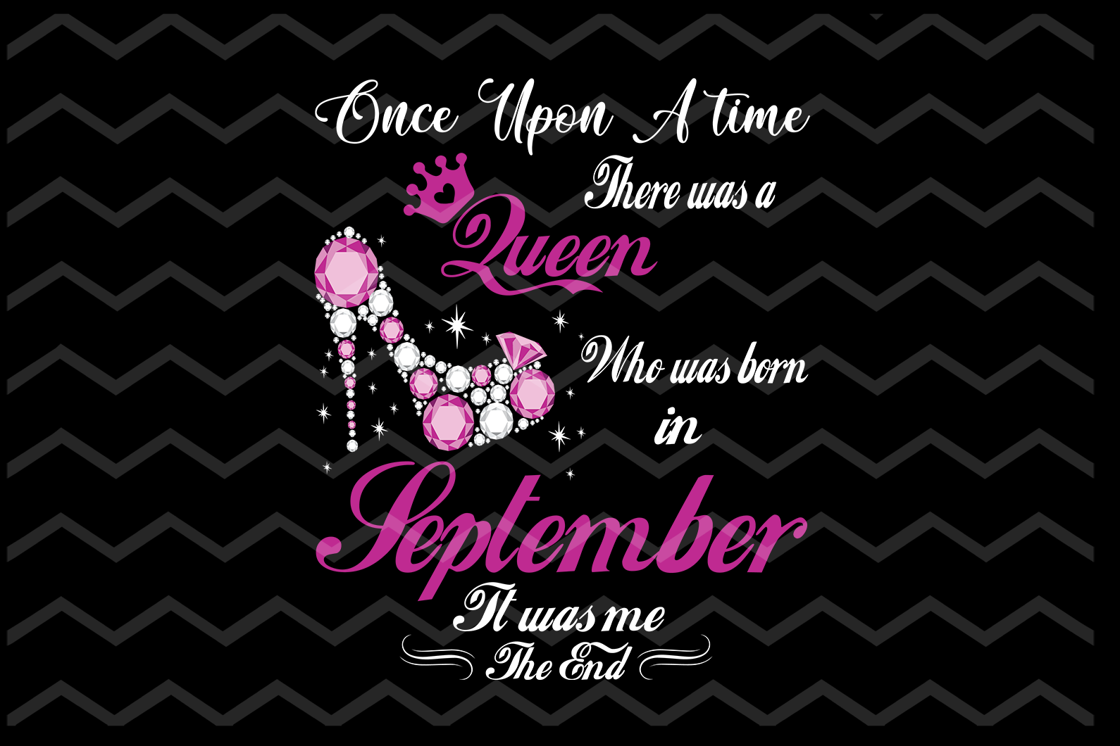 Once upon a time there was a Queen who was born in September It was me The End, Diva, Princess, Queen, Slay, SVG