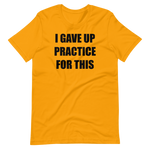 I Gave Up Practice For This Short-Sleeve Unisex T-Shirt