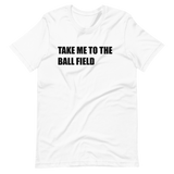 Take Me To The Ball Field Short-Sleeve Unisex T-Shirt