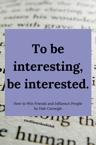 To be interesting, be interested. (Quote from How to Win Friends and Influence People by Dale Carnegie)