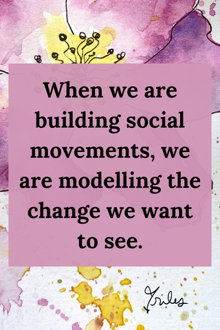 When we are building movements, we are modeling the change we want to see.